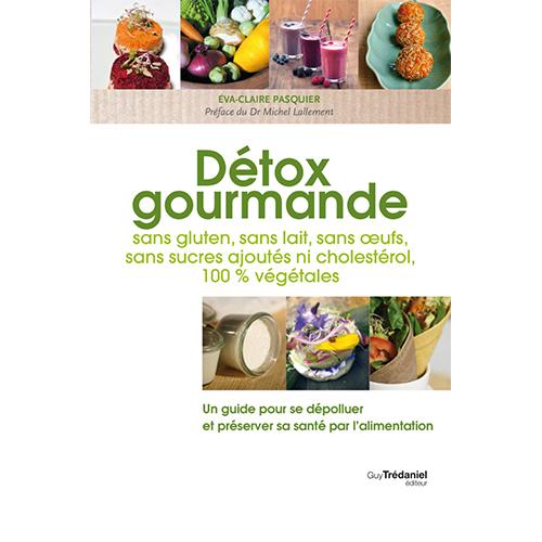 EVA-CLAIRE PASQUIER - Détox gourmande : Sans gluten, sans lait, sans œufs, sans sucres ajoutés, ni cholestérol, 100 % végétales
